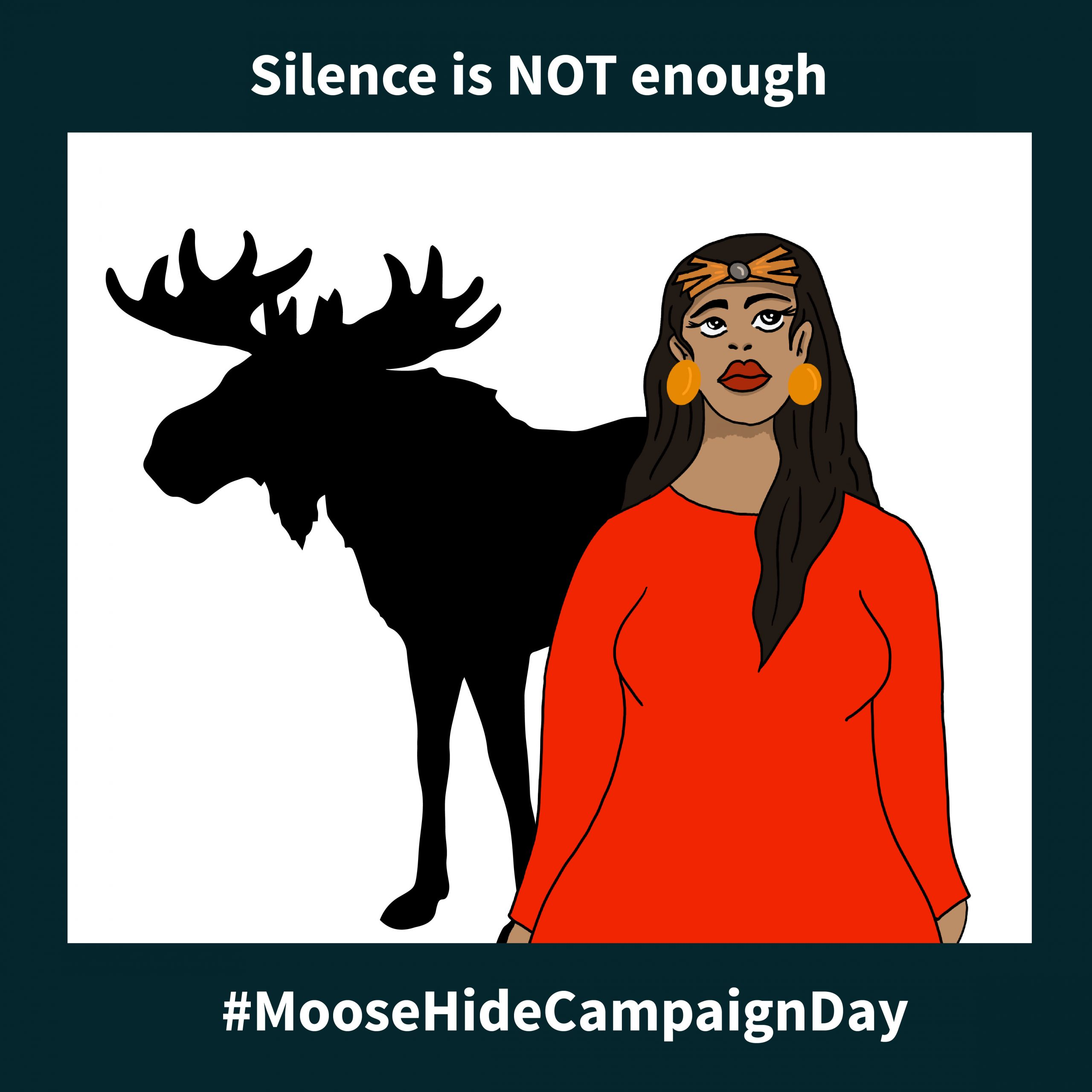 """Illustration of an Indigenous woman standing standing in front of the silhoutte of a moose. Text reads """"silence is not enough. #MooseHideCampaignDay"""""""