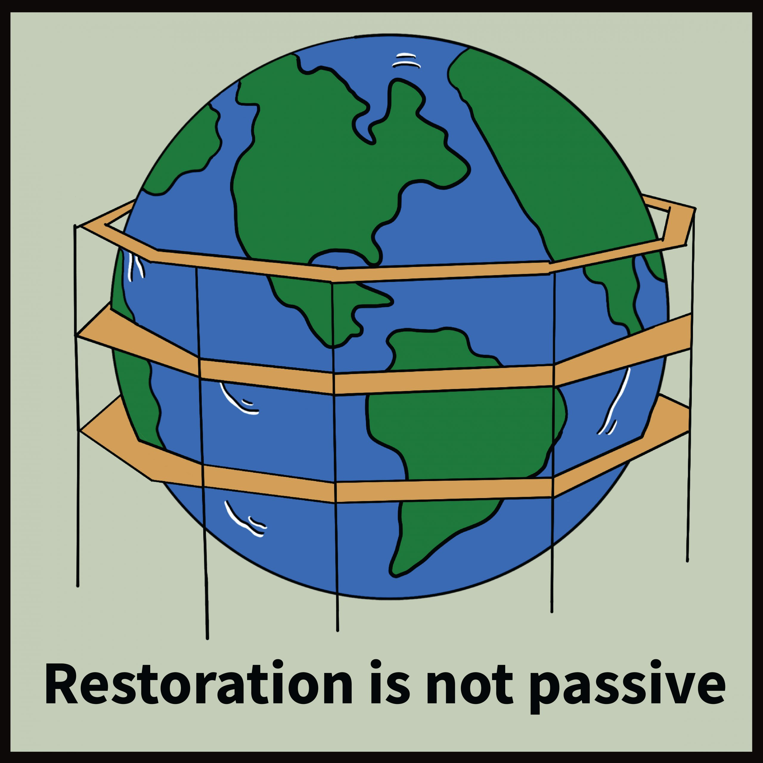 """Illustration of Earth surrounded by scaffolding, with the caption """"restoration is not passive"""""""