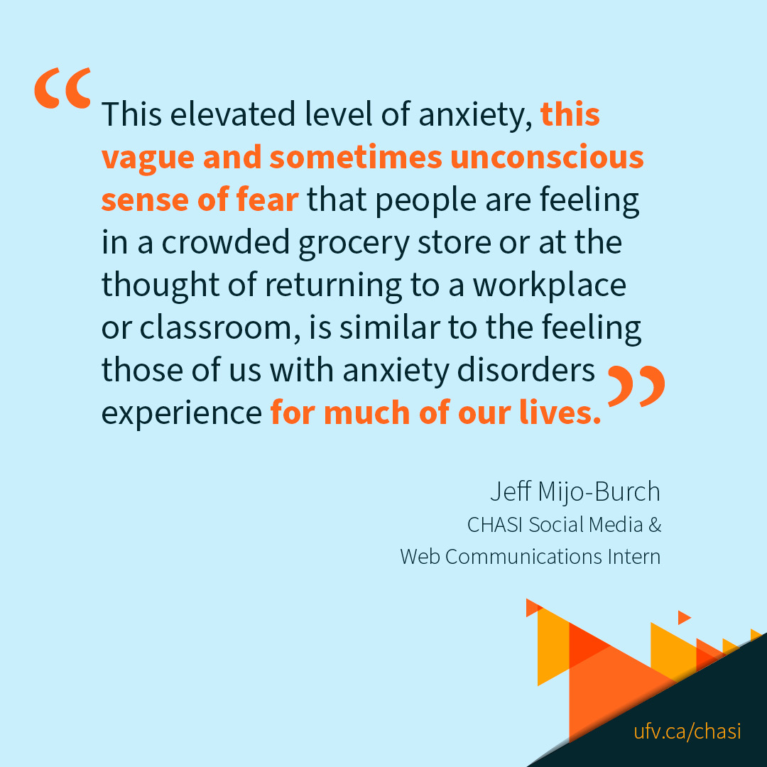 """Quote from Jeff Mijo-Burch, CHASI Social Media & Communications Intern: """" This elevated level of anxiety, this vague and sometimes unconscious sense of fear that people are feeling in a crowded grocery store or at the thought of returning to a workplace or classroom, is similar to the feeling those of us with anxiety disorders experience for much of our lives."""" URL links to ufv.ca/chasi."""